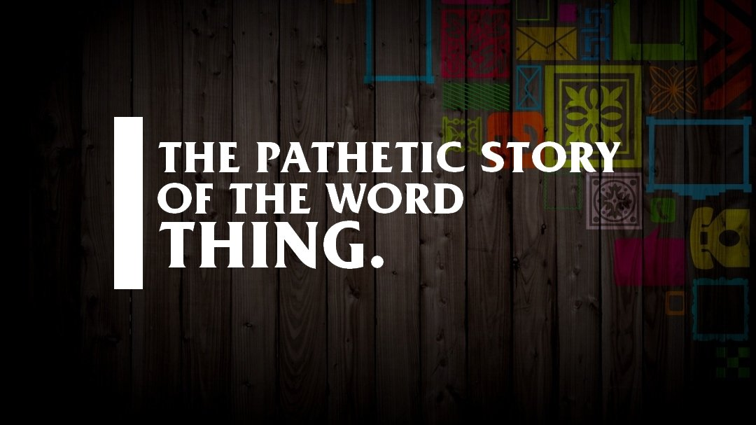 """The pathetic story behind the English word """"thing""""."""
