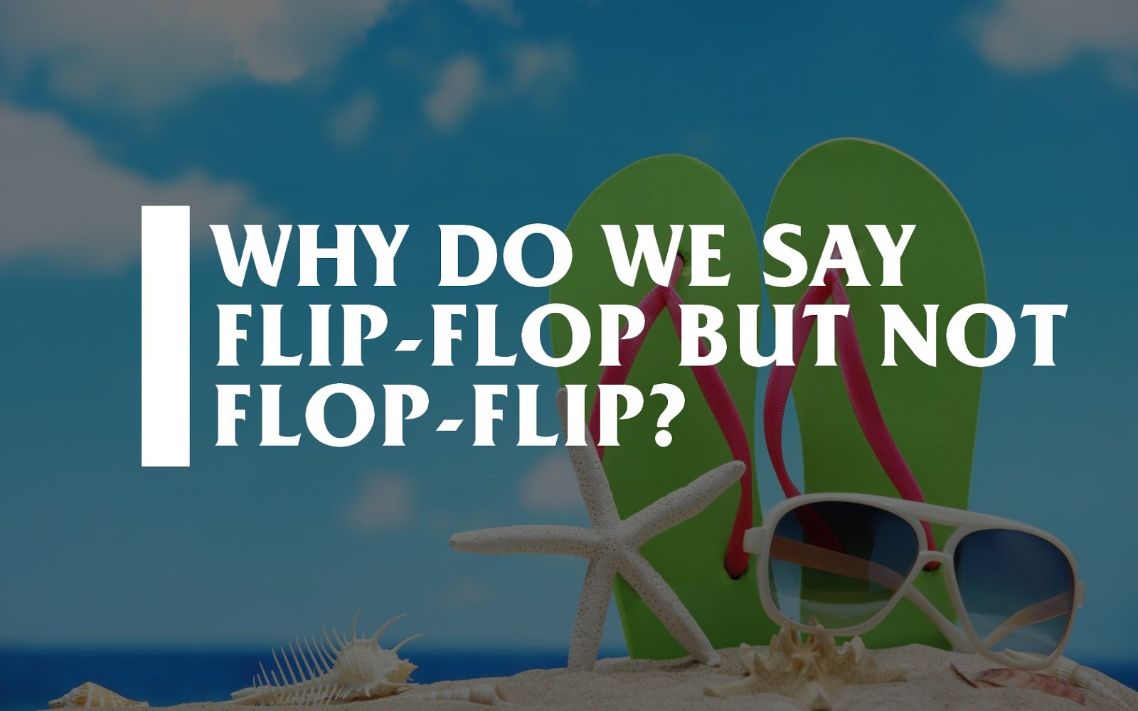Here is why we say Tick Tock, Flip-Flop, and Hip Hop, But not Tock Tick, Flop-Flip, or Hop Hip.